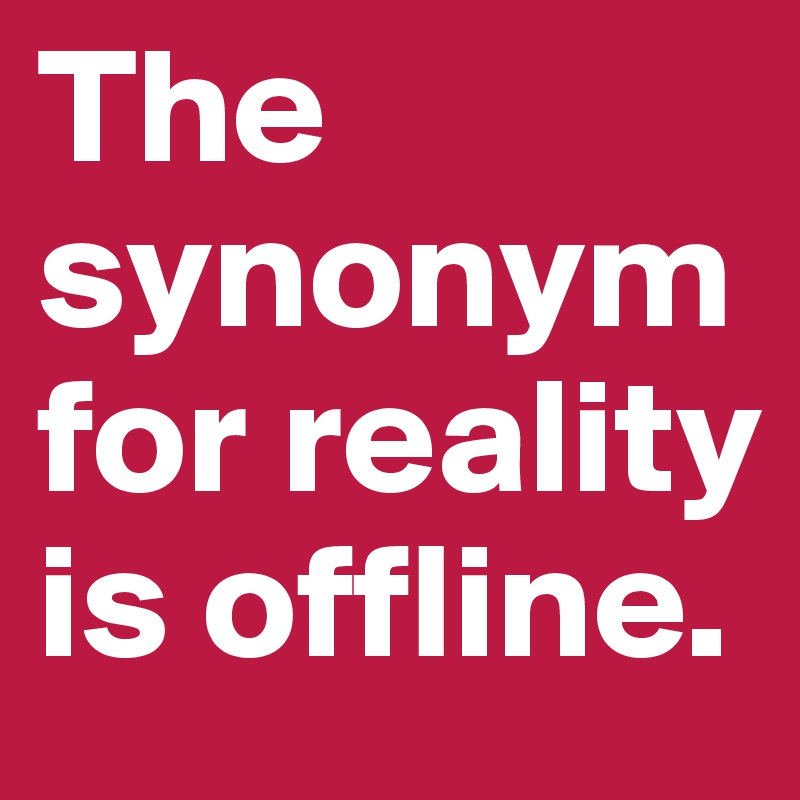 The synonym for reality is offline.