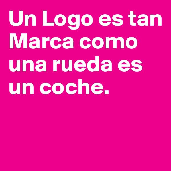 Un Logo es tan Marca como una rueda es un coche.