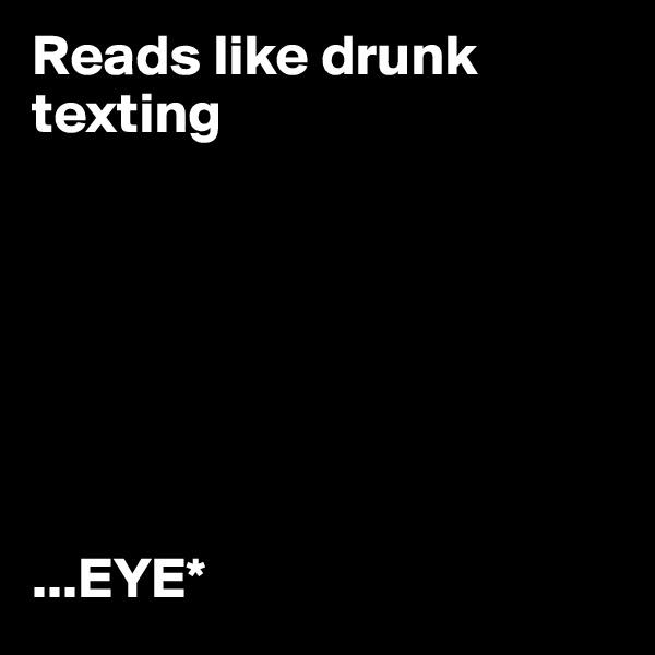 Reads like drunk texting        ...EYE*
