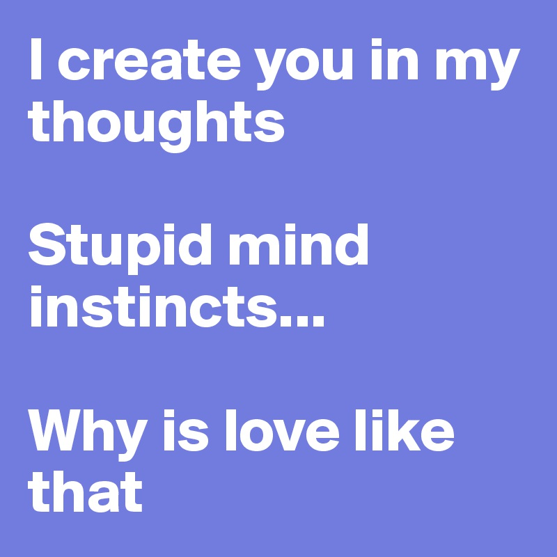 I create you in my thoughts  Stupid mind instincts...  Why is love like that