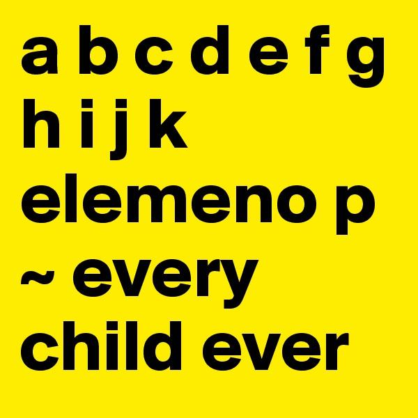 a b c d e f g h i j k elemeno p ~ every child ever