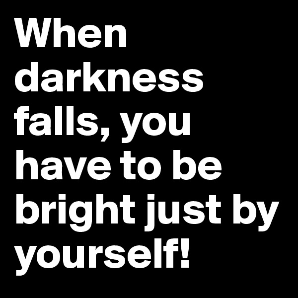 When darkness falls, you have to be bright just by yourself!