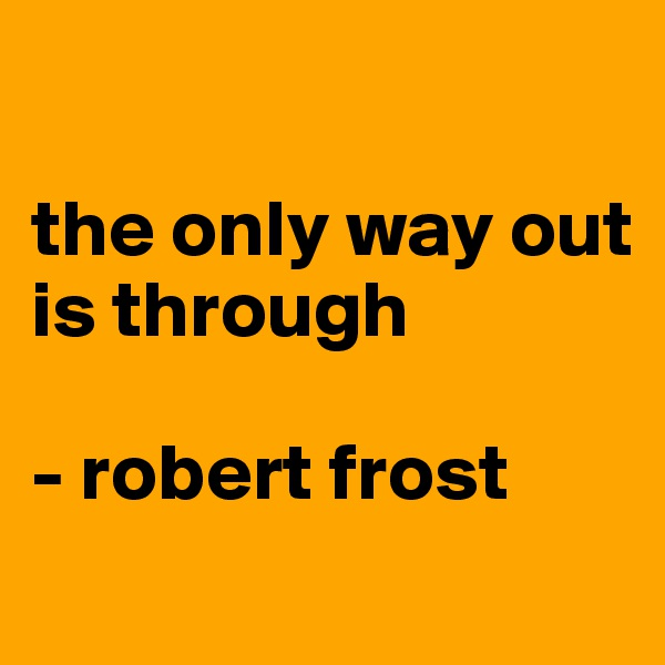 the only way out is through  - robert frost