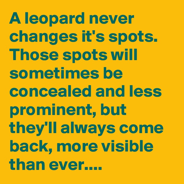 A leopard never changes it's spots. Those spots will sometimes be concealed and less prominent, but they'll always come back, more visible than ever....
