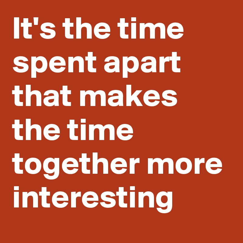 It's the time spent apart that makes the time together more interesting