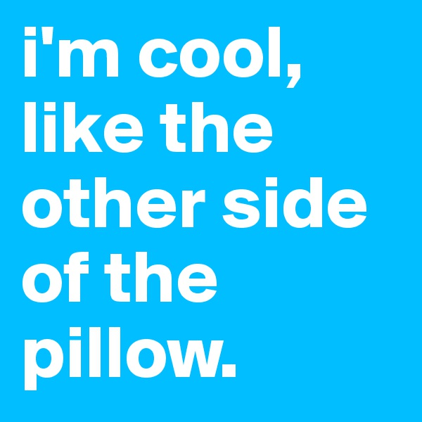 i'm cool, like the other side of the pillow.
