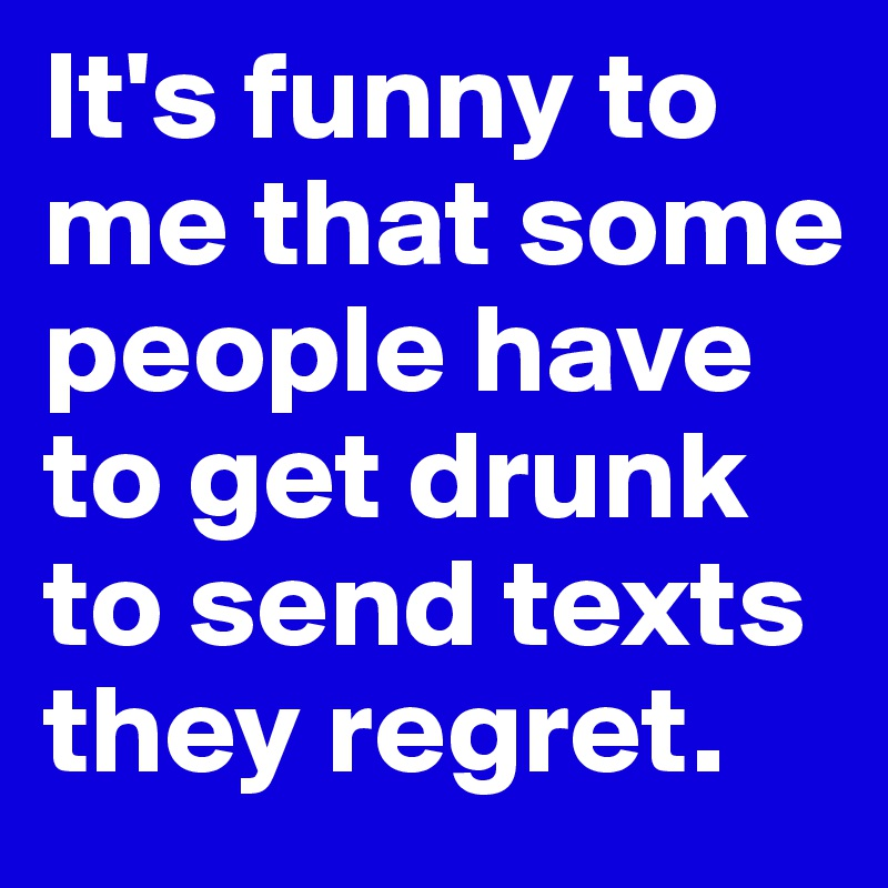 It's funny to me that some people have to get drunk to send texts they regret.