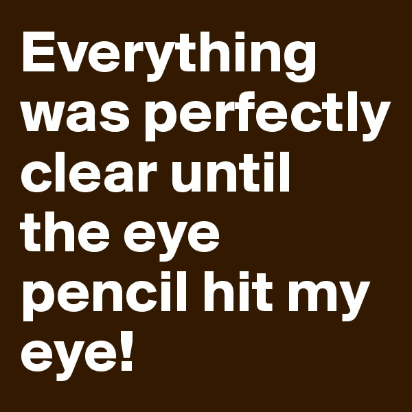 Everything was perfectly clear until the eye pencil hit my eye!