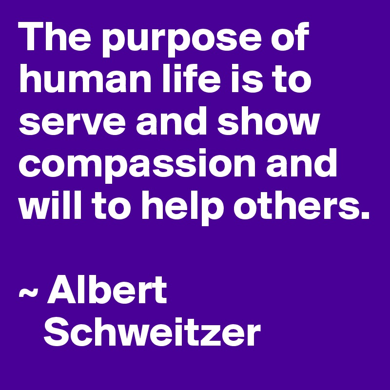 The purpose of human life is to serve and show compassion and will to help others.  ~ Albert     Schweitzer