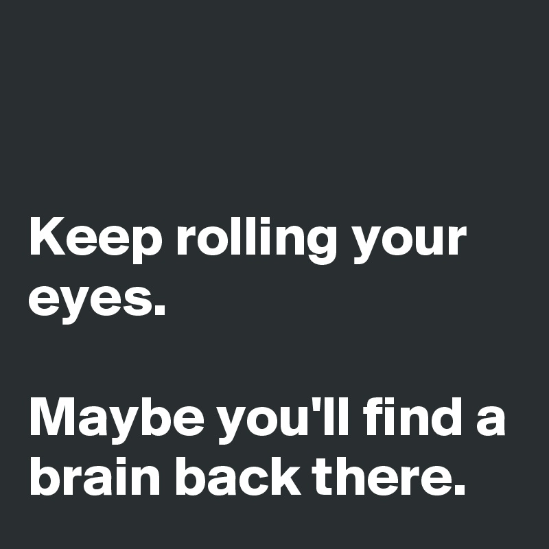 Keep rolling your eyes.  Maybe you'll find a brain back there.