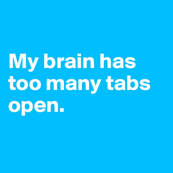 My brain has too many tabs open.
