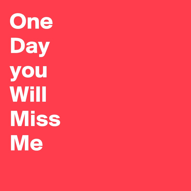 One Day You Will Miss Me Post By Aslammia On Boldomatic
