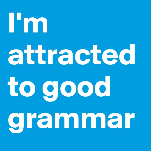 I'm attracted to good grammar