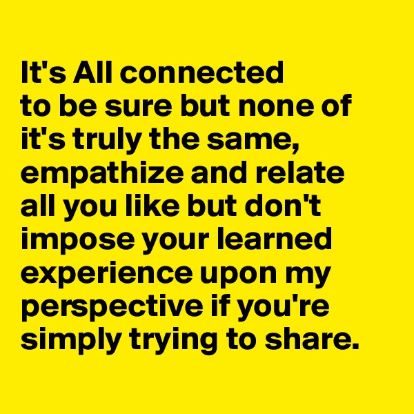 It's All connected  to be sure but none of it's truly the same, empathize and relate  all you like but don't impose your learned experience upon my perspective if you're simply trying to share.