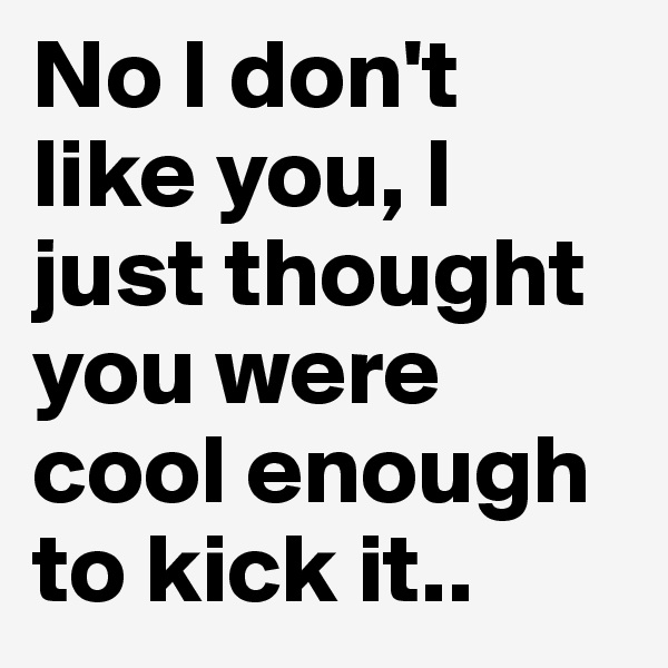 No I don't like you, I just thought you were cool enough to kick it..