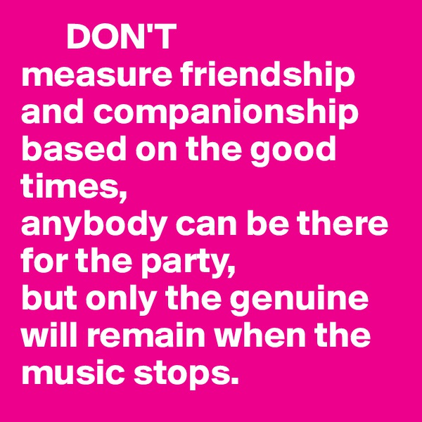 DON'T measure friendship and companionship based on the good times, anybody can be there for the party,  but only the genuine will remain when the music stops.