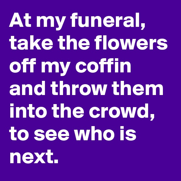 At my funeral, take the flowers off my coffin and throw them into the crowd, to see who is next.