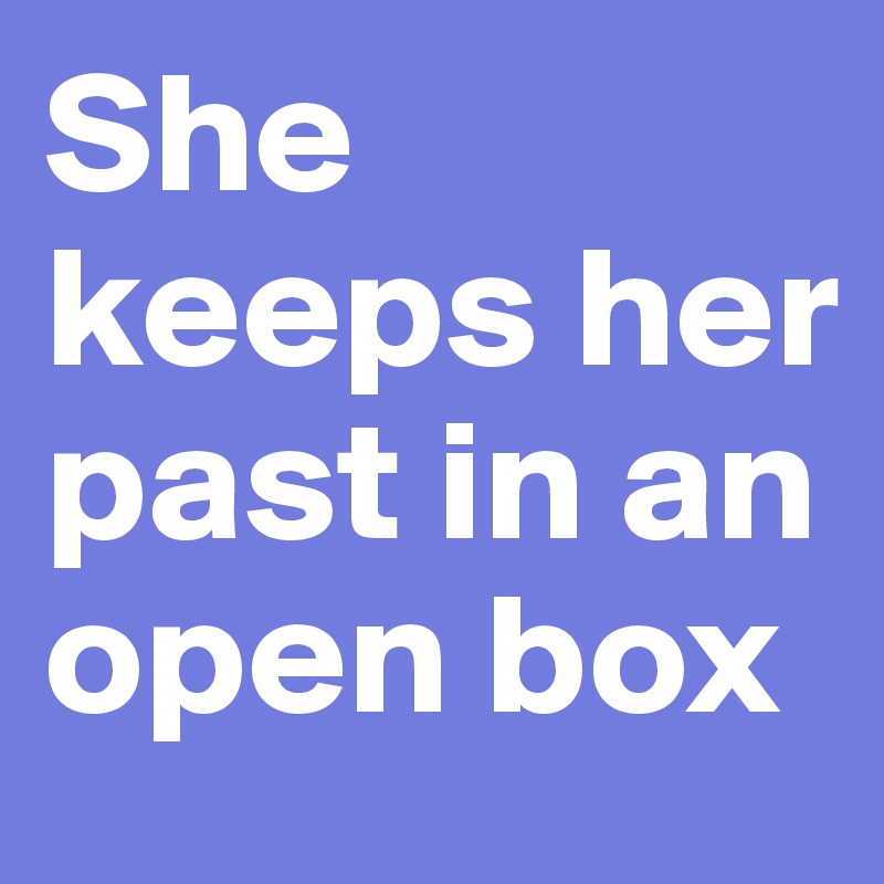She keeps her past in an open box