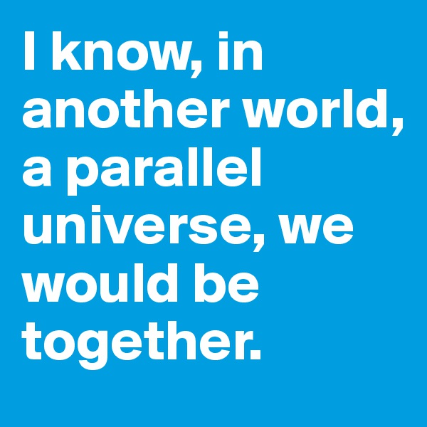 I know, in another world, a parallel universe, we would be together.