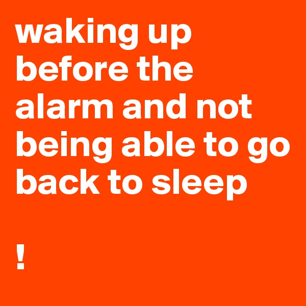 waking up before the alarm and not being able to go back to sleep  !