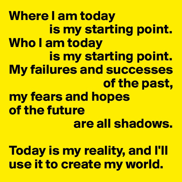 Where I am today                is my starting point. Who I am today                is my starting point. My failures and successes                                     of the past, my fears and hopes of the future                         are all shadows.  Today is my reality, and I'll use it to create my world.