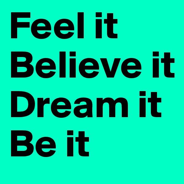 Feel it Believe it Dream it Be it