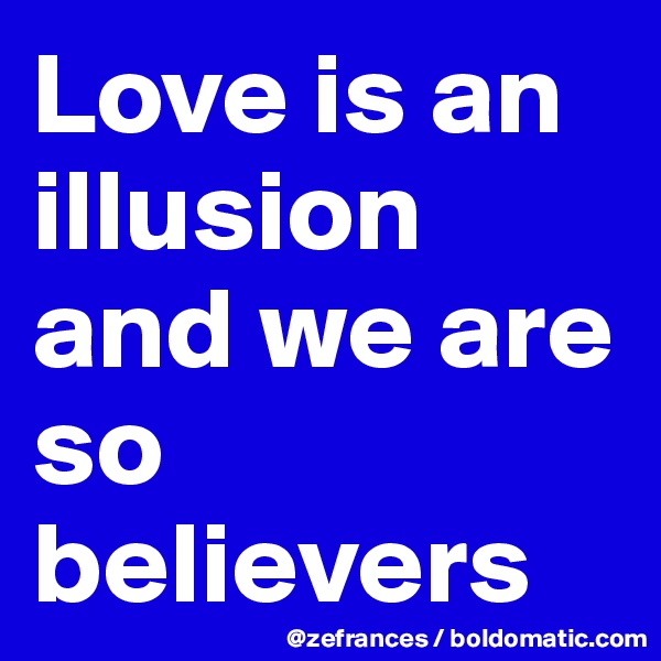 Love is an illusion and we are so believers