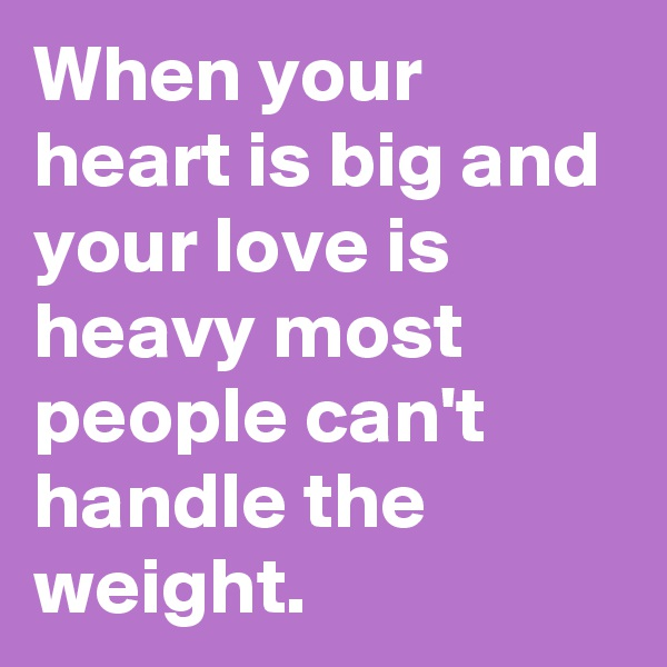 When your heart is big and your love is heavy most people can't handle the weight.