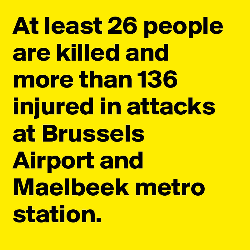 At least 26 people are killed and more than 136 injured in attacks at Brussels Airport and Maelbeek metro station.