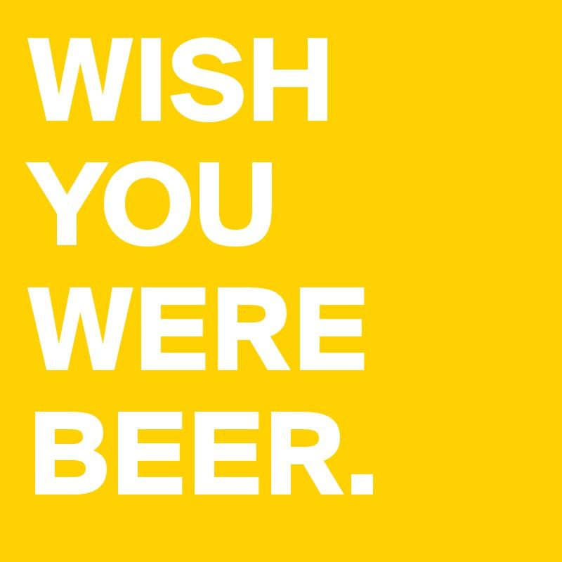 WISH YOU WERE BEER.