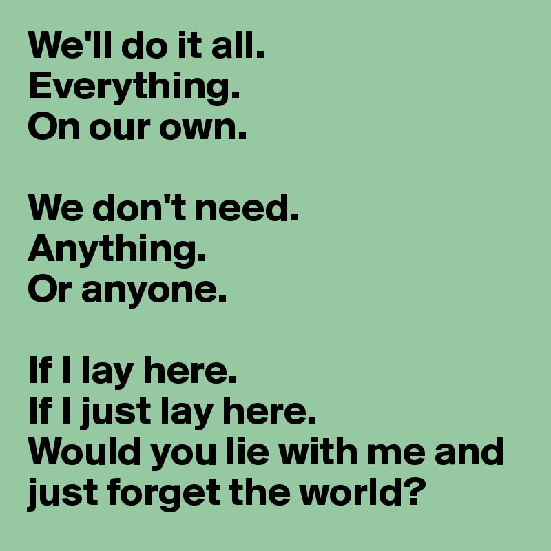We Ll Do It All Everything On Our Own We Don T Need Anything Or Anyone
