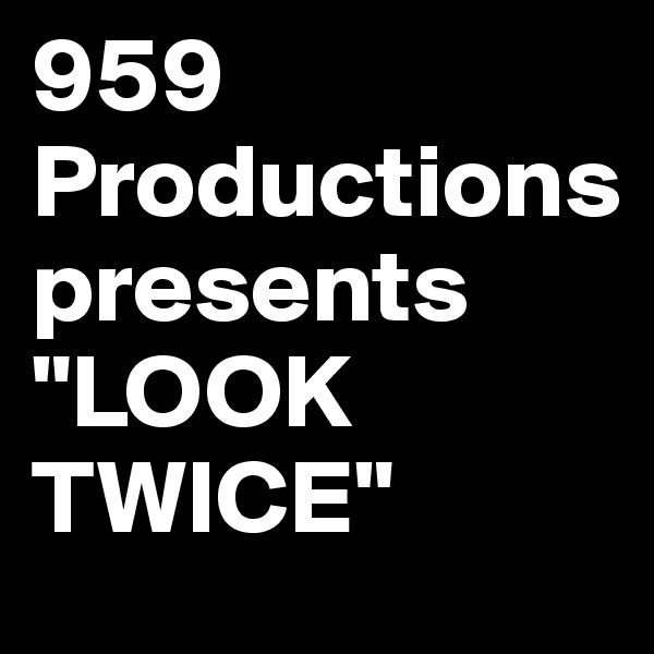 """959 Productions     presents """"LOOK TWICE"""""""