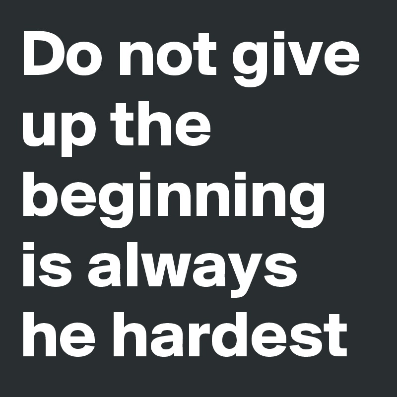 Do Not Give Up The Beginning Is Always He Hardest Post By
