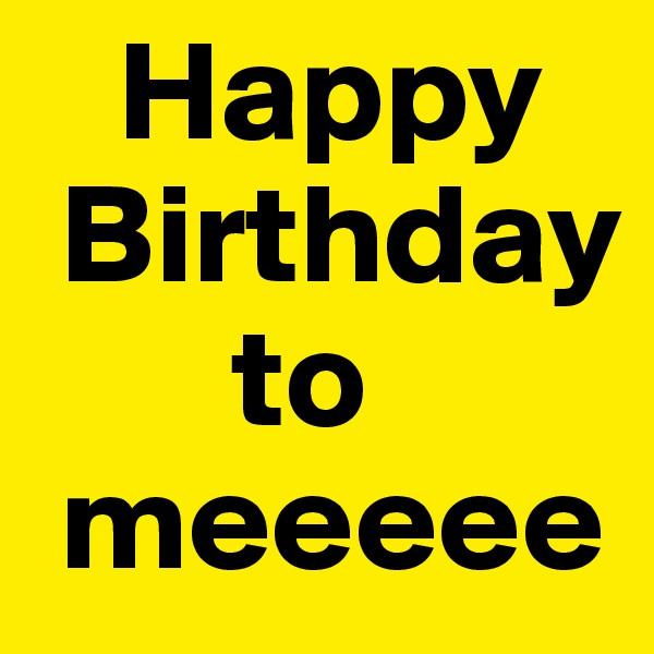Happy   Birthday          to    meeeee