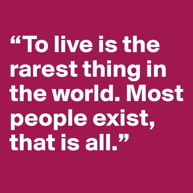 """""""To live is the rarest thing in the world. Most people exist, that is all."""""""
