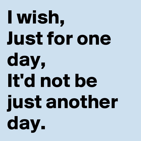 I wish, Just for one day, It'd not be just another day.