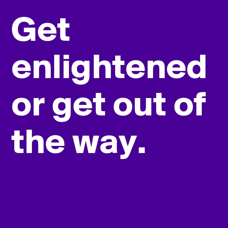 Get enlightened or get out of the way.