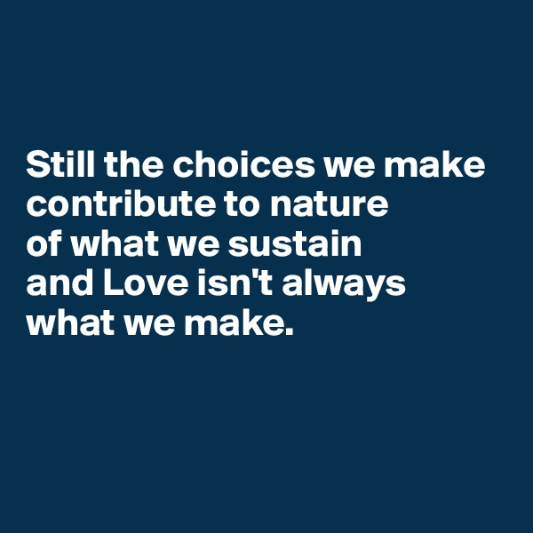 Still the choices we make contribute to nature  of what we sustain  and Love isn't always  what we make.