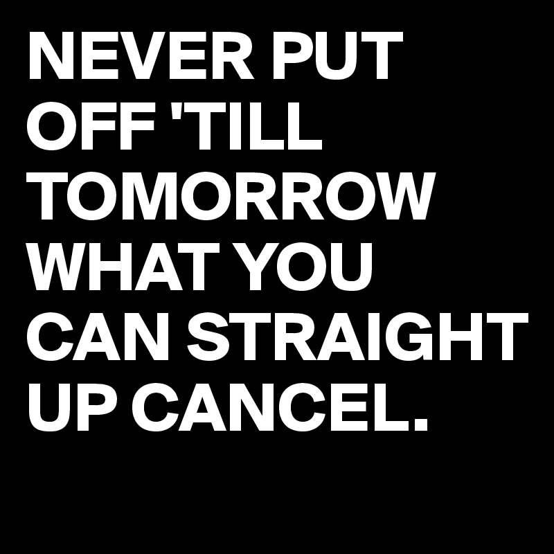 NEVER PUT OFF 'TILL TOMORROW WHAT YOU CAN STRAIGHT UP CANCEL.