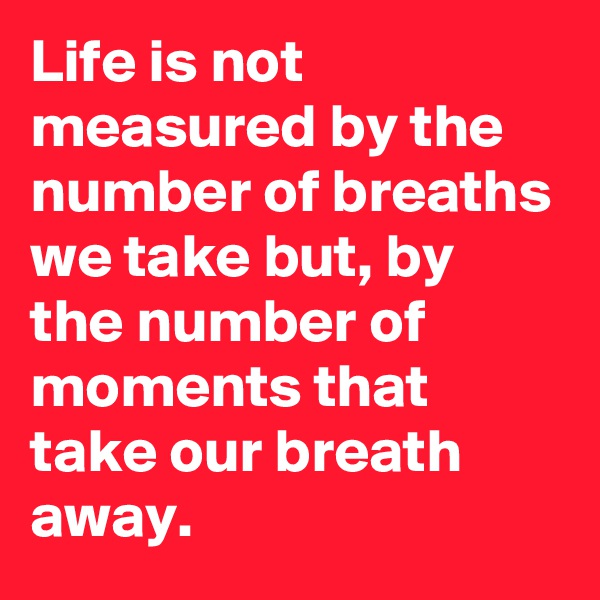 Life is not measured by the number of breaths we take but, by the number of moments that take our breath away.