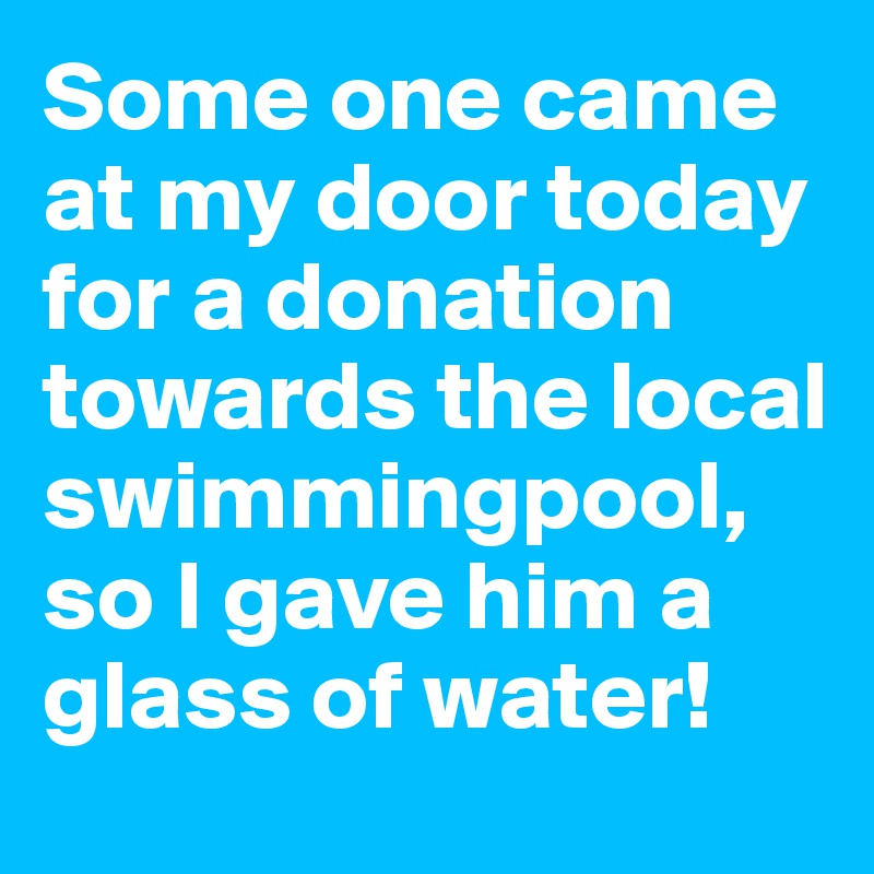 Some one came at my door today for a donation towards the local swimmingpool, so I gave him a glass of water!