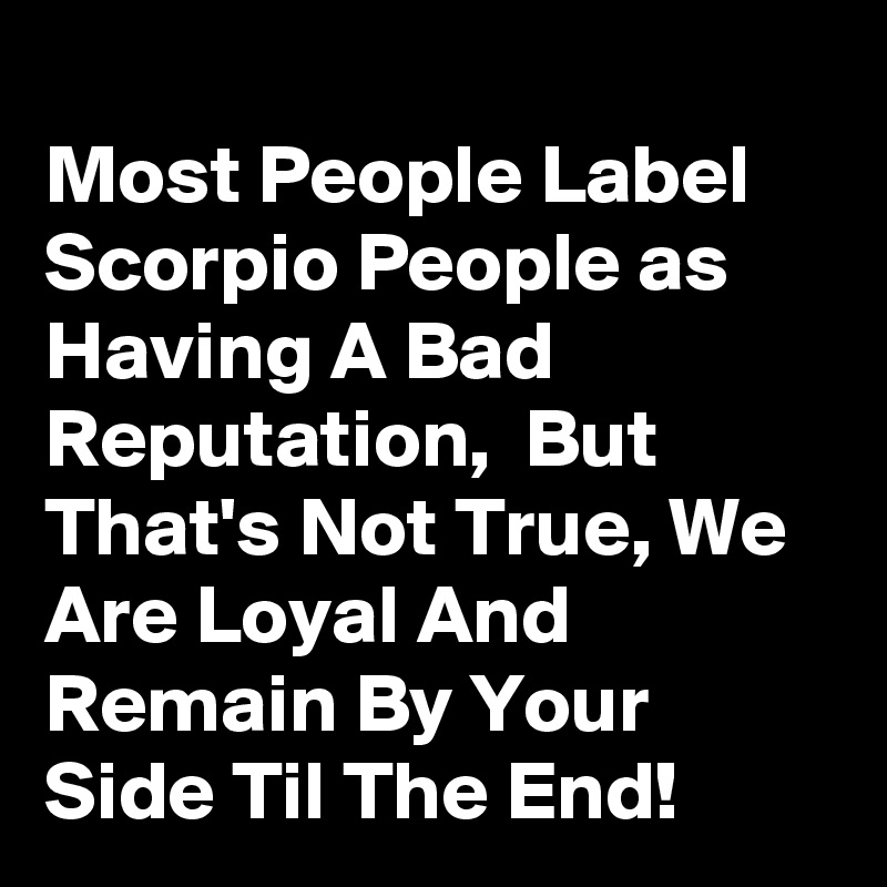 Most People Label Scorpio People as Having A Bad Reputation,  But That's Not True, We Are Loyal And Remain By Your Side Til The End!