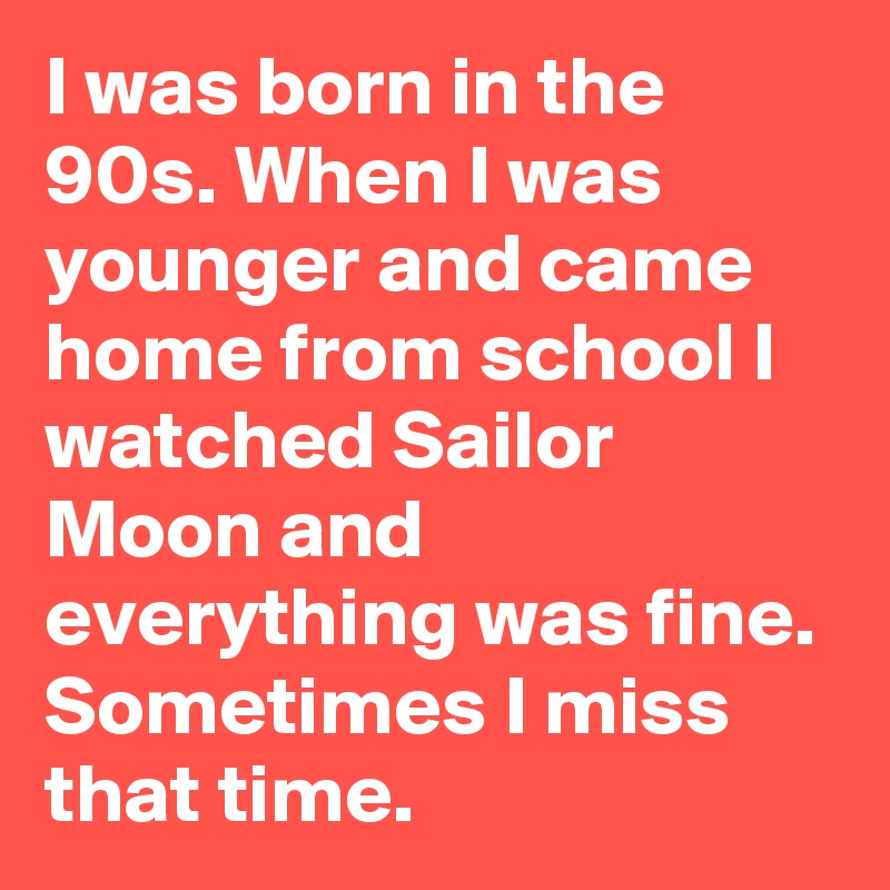 I was born in the 90s. When I was younger and came home from school I watched Sailor Moon and everything was fine. Sometimes I miss that time.