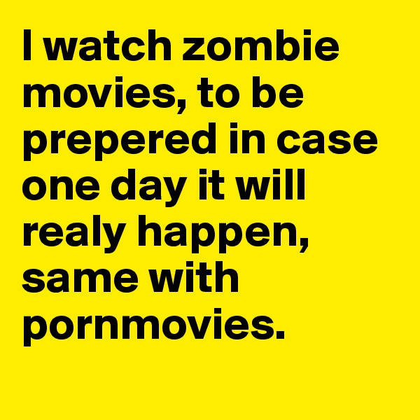 I watch zombie movies, to be prepered in case one day it will realy happen, same with pornmovies.