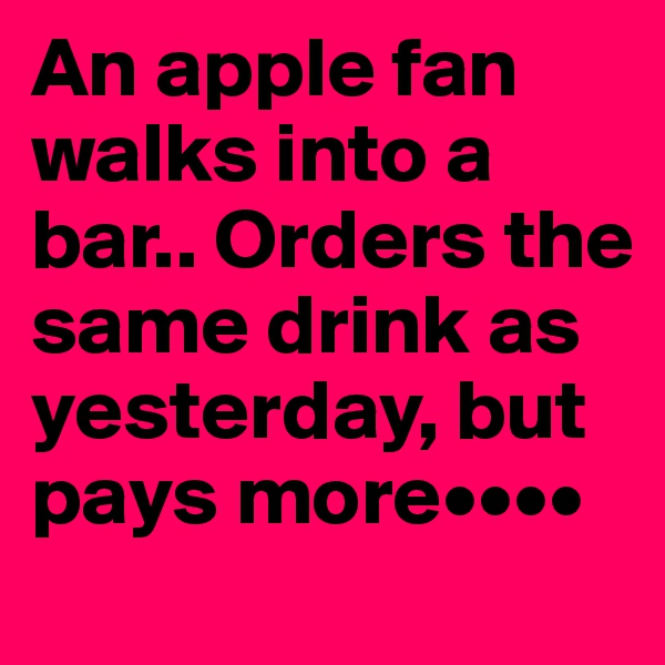 An apple fan walks into a bar.. Orders the same drink as yesterday, but pays more••••