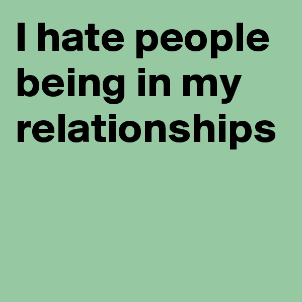I hate people being in my relationships