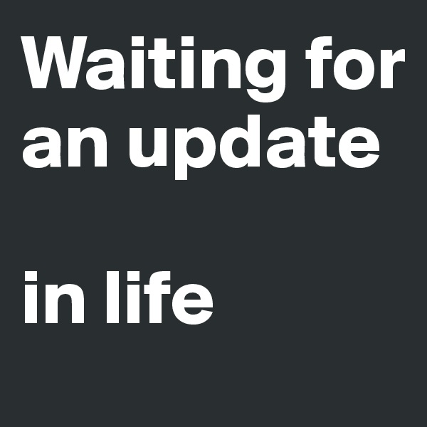 Waiting for an update  in life
