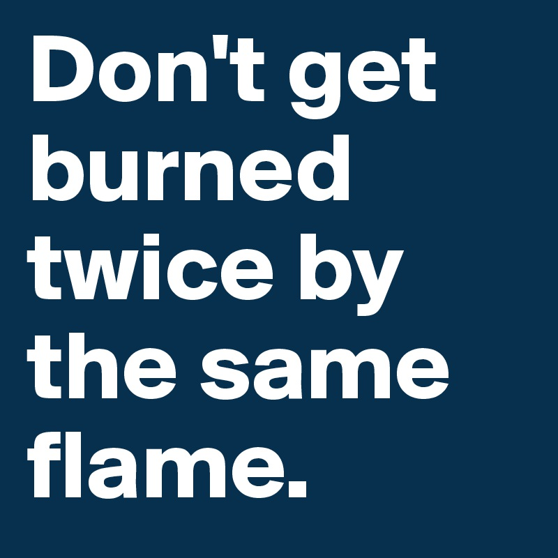 Don't get burned twice by the same flame.