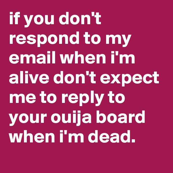 if you don't respond to my email when i'm alive don't expect me to reply to your ouija board when i'm dead.
