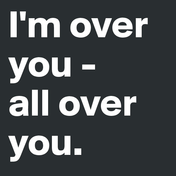 I'm over you -  all over you.